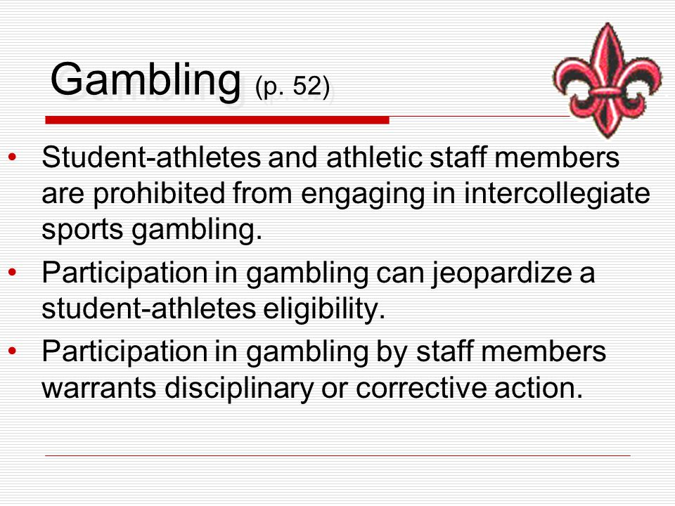 Gambling (p. 52) Student-athletes and athletic staff members are prohibited from engaging in intercollegiate sports gambling. Participation in gamblin