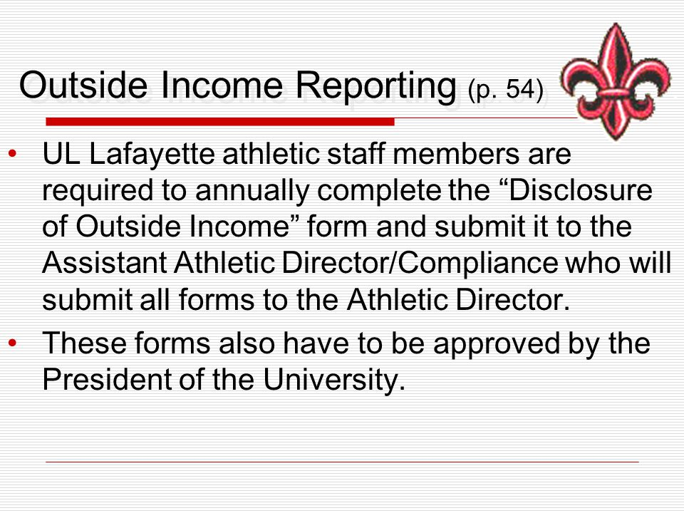 """Outside Income Reporting (p. 54) UL Lafayette athletic staff members are required to annually complete the """"Disclosure of Outside Income"""" form and sub"""