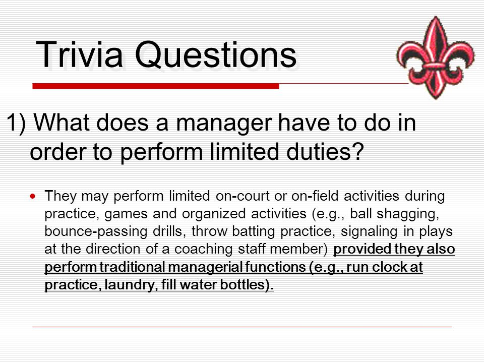 Trivia Questions 1) What does a manager have to do in order to perform limited duties.