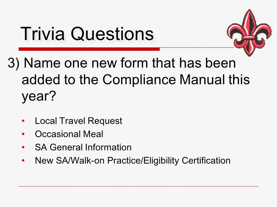 Trivia Questions 3) Name one new form that has been added to the Compliance Manual this year? Local Travel Request Occasional Meal SA General Informat