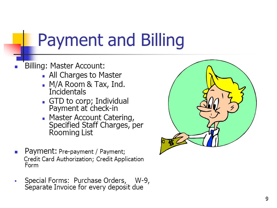 9 Payment and Billing Billing: Master Account: All Charges to Master M/A Room & Tax, Ind. Incidentals GTD to corp; Individual Payment at check-in Mast
