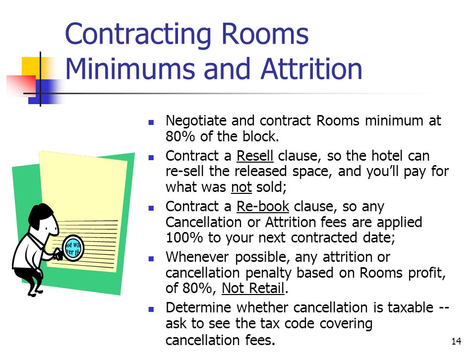 14 Contracting Rooms Minimums and Attrition Negotiate and contract Rooms minimum at 80% of the block. Contract a Resell clause, so the hotel can re-se