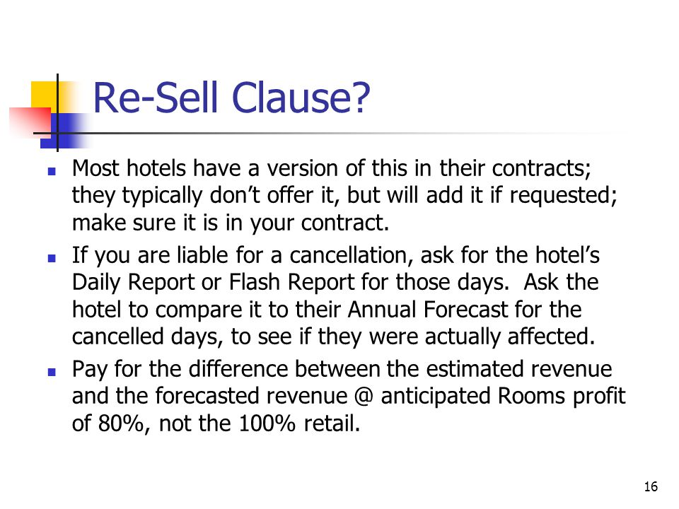 16 Re-Sell Clause? Most hotels have a version of this in their contracts; they typically don't offer it, but will add it if requested; make sure it is