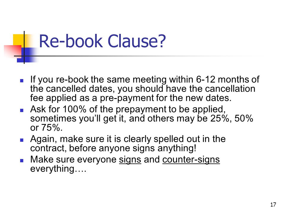 17 Re-book Clause? If you re-book the same meeting within 6-12 months of the cancelled dates, you should have the cancellation fee applied as a pre-pa