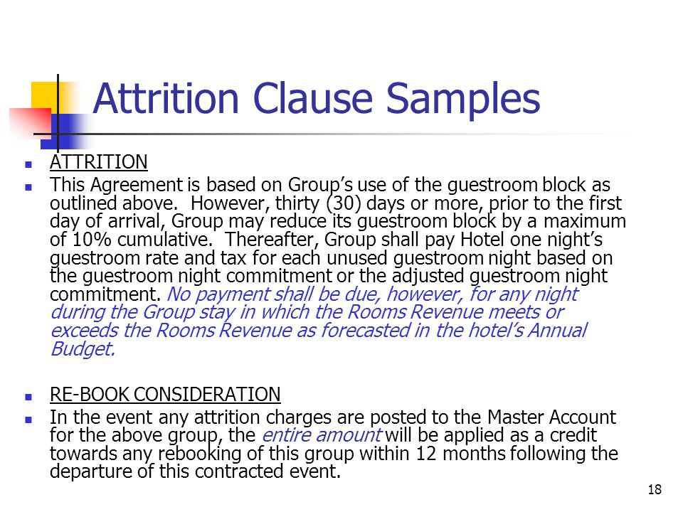 18 Attrition Clause Samples ATTRITION This Agreement is based on Group's use of the guestroom block as outlined above. However, thirty (30) days or mo