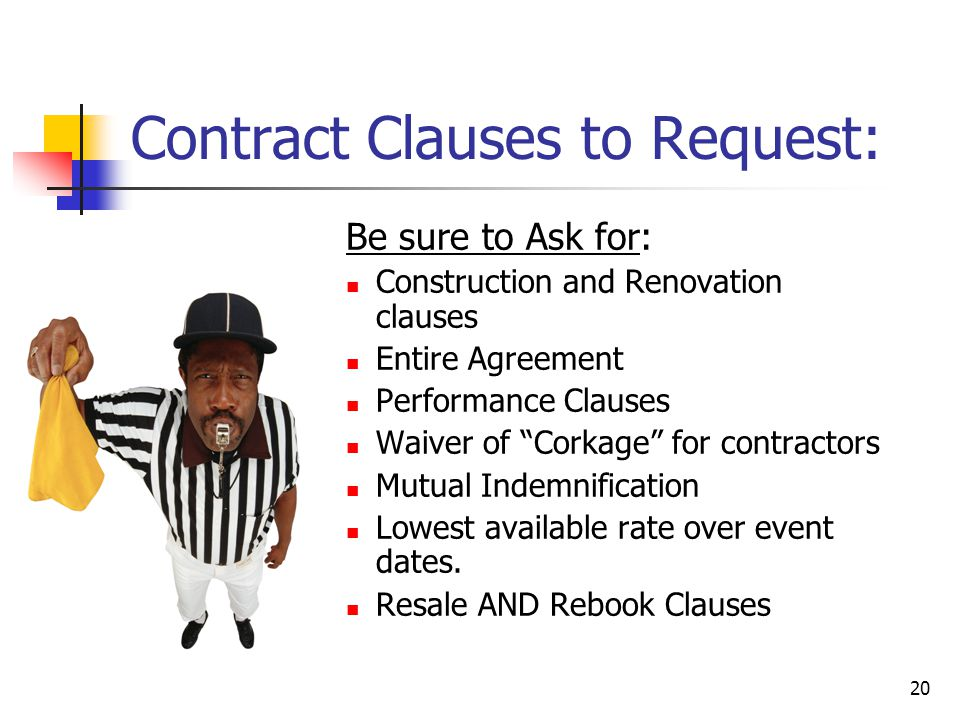 20 Contract Clauses to Request: Be sure to Ask for: Construction and Renovation clauses Entire Agreement Performance Clauses Waiver of Corkage for contractors Mutual Indemnification Lowest available rate over event dates.
