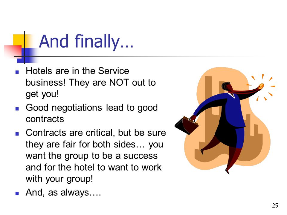 25 And finally… Hotels are in the Service business! They are NOT out to get you! Good negotiations lead to good contracts Contracts are critical, but