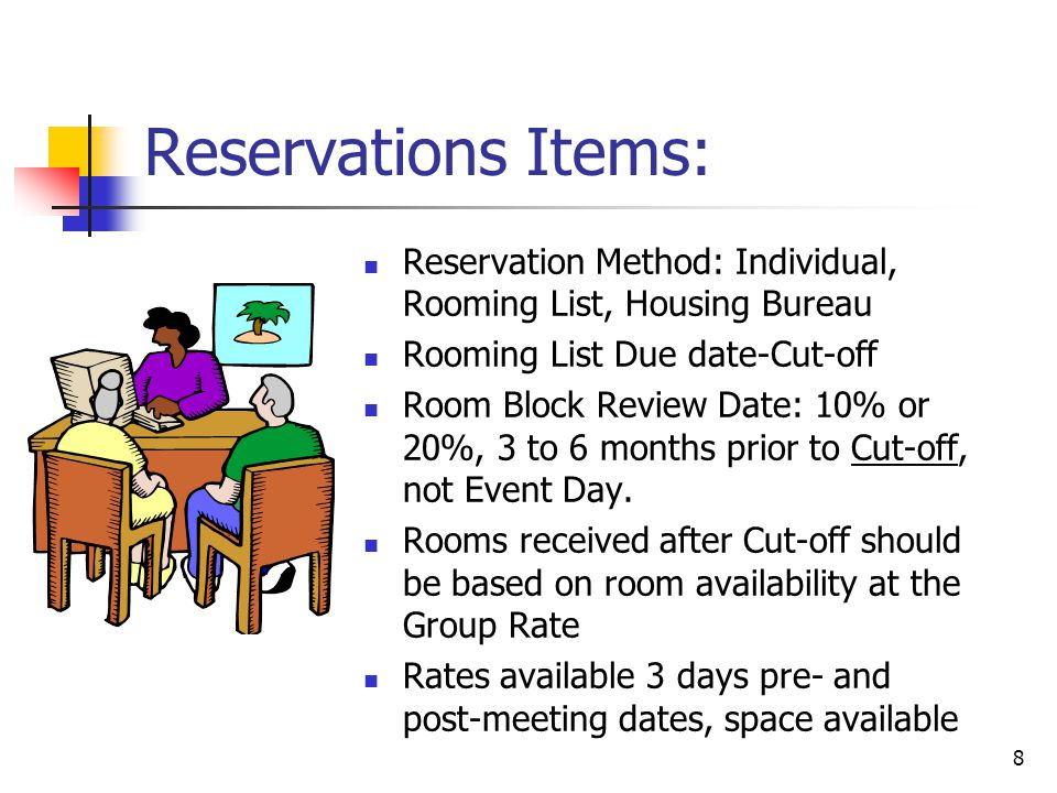 8 Reservations Items: Reservation Method: Individual, Rooming List, Housing Bureau Rooming List Due date-Cut-off Room Block Review Date: 10% or 20%, 3 to 6 months prior to Cut-off, not Event Day.