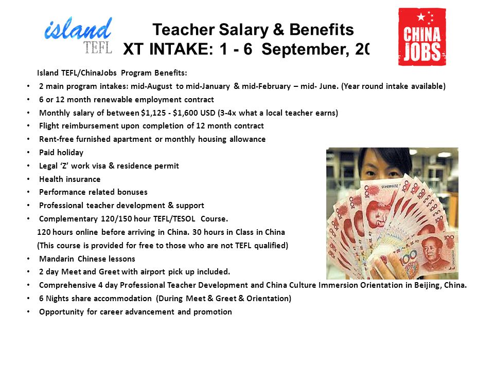Teacher Salary & Benefits NEXT INTAKE: 1 - 6 September, 2014 Island TEFL/ChinaJobs Program Benefits: 2 main program intakes: mid-August to mid-January & mid-February – mid- June.