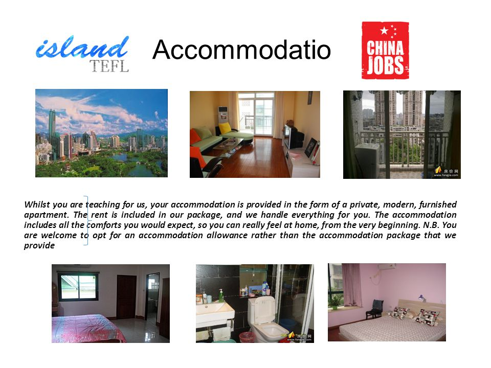 Accommodation Whilst you are teaching for us, your accommodation is provided in the form of a private, modern, furnished apartment.