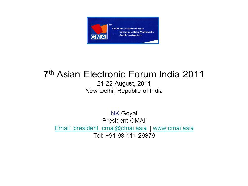 7 th Asian Electronic Forum India 2011 21-22 August, 2011 New Delhi, Republic of India NK Goyal President CMAI Email: president_cmai@cmai.asiaEmail: president_cmai@cmai.asia | www.cmai.asiawww.cmai.asia Tel: +91 98 111 29879