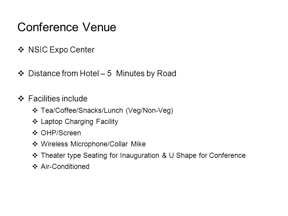 Conference Venue  NSIC Expo Center  Distance from Hotel – 5 Minutes by Road  Facilities include  Tea/Coffee/Snacks/Lunch (Veg/Non-Veg)  Laptop Charging Facility  OHP/Screen  Wireless Microphone/Collar Mike  Theater type Seating for Inauguration & U Shape for Conference  Air-Conditioned