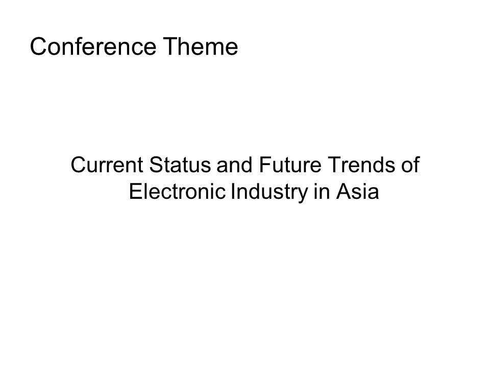 Conference Theme Current Status and Future Trends of Electronic Industry in Asia