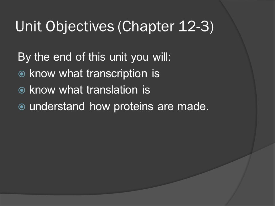 Unit Objectives (Chapter 12-3) By the end of this unit you will:  know what transcription is  know what translation is  understand how proteins are