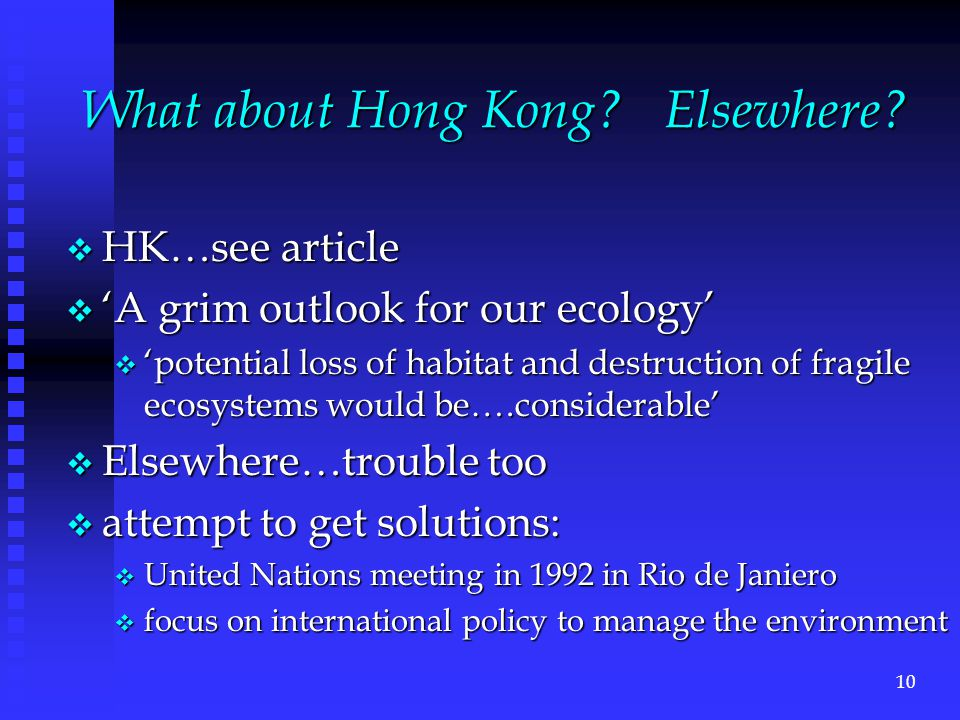 v HK…see article v 'A grim outlook for our ecology' v 'potential loss of habitat and destruction of fragile ecosystems would be….considerable' v Elsewhere…trouble too v attempt to get solutions: v United Nations meeting in 1992 in Rio de Janiero v focus on international policy to manage the environment What about Hong Kong.