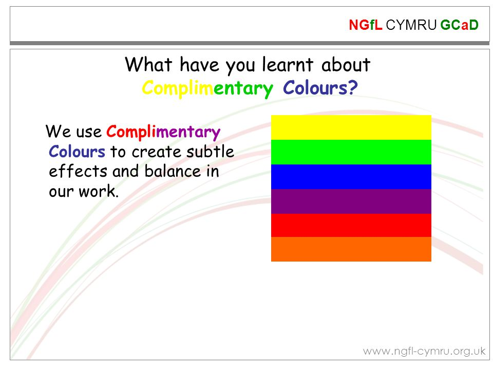 NGfL CYMRU GCaD www.ngfl-cymru.org.uk What have you learnt about Complimentary Colours? We use Complimentary Colours to create subtle effects and bala
