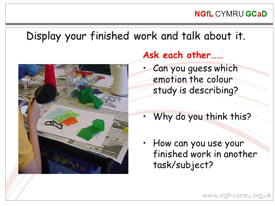 NGfL CYMRU GCaD www.ngfl-cymru.org.uk Display your finished work and talk about it. Ask each other…… Can you guess which emotion the colour study is d