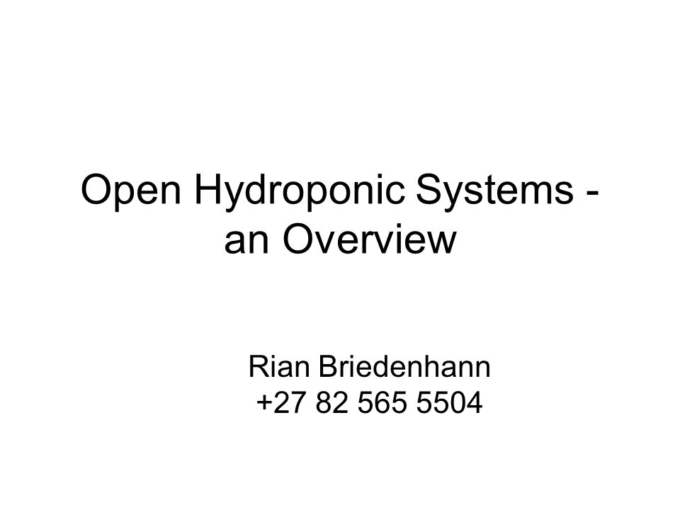 Open Hydroponic Systems - an Overview Rian Briedenhann +27 82 565 5504