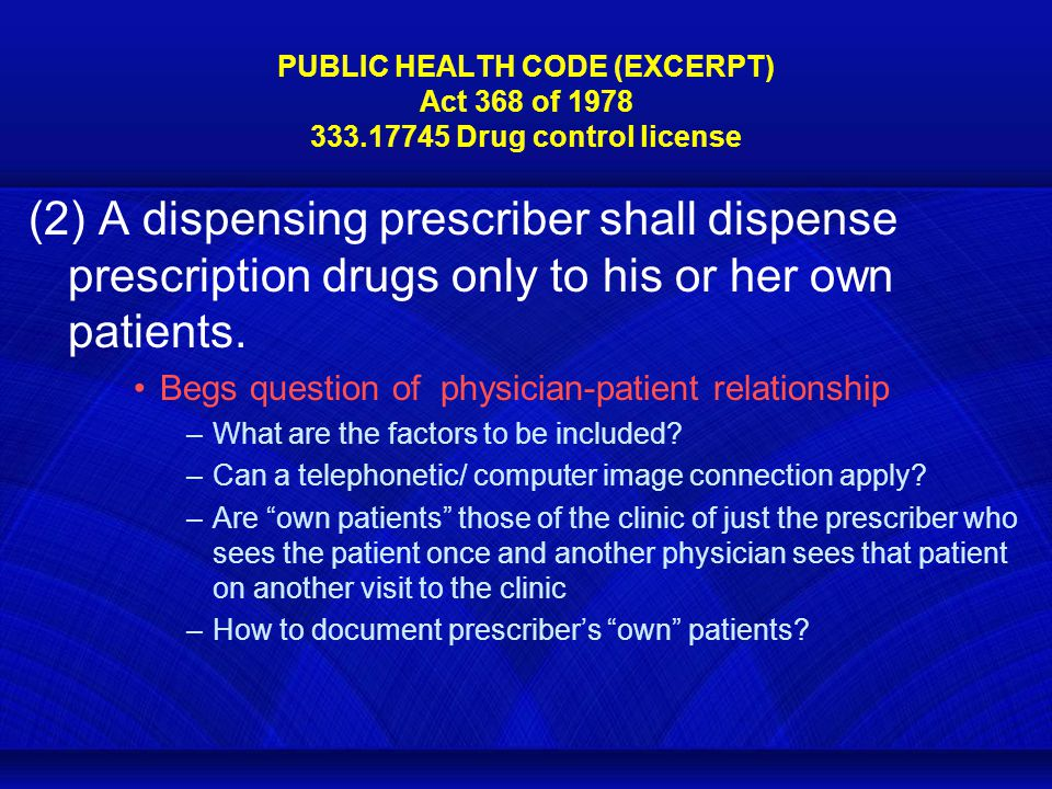 PUBLIC HEALTH CODE (EXCERPT) Act 368 of 1978 333.17745 Drug control license (2) A dispensing prescriber shall dispense prescription drugs only to his or her own patients.