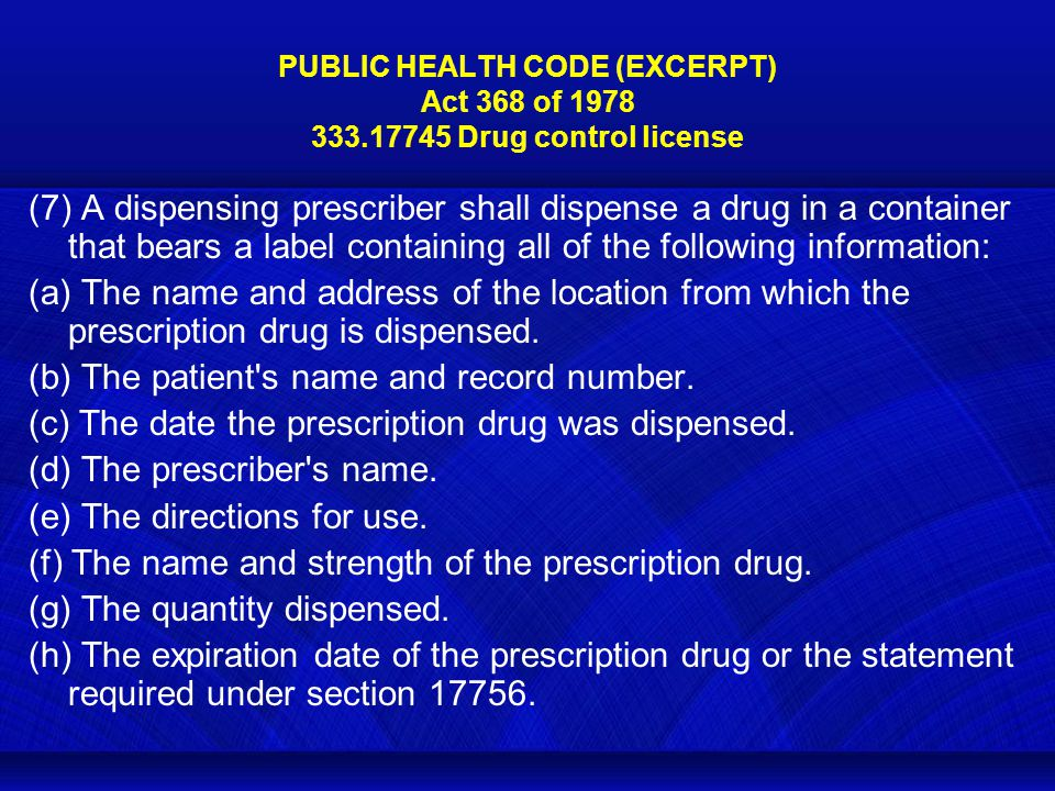 PUBLIC HEALTH CODE (EXCERPT) Act 368 of 1978 333.17745 Drug control license (7) A dispensing prescriber shall dispense a drug in a container that bears a label containing all of the following information: (a) The name and address of the location from which the prescription drug is dispensed.