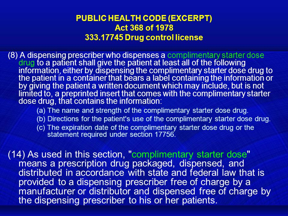 PUBLIC HEALTH CODE (EXCERPT) Act 368 of 1978 333.17745 Drug control license (8) A dispensing prescriber who dispenses a complimentary starter dose drug to a patient shall give the patient at least all of the following information, either by dispensing the complimentary starter dose drug to the patient in a container that bears a label containing the information or by giving the patient a written document which may include, but is not limited to, a preprinted insert that comes with the complimentary starter dose drug, that contains the information: (a) The name and strength of the complimentary starter dose drug.