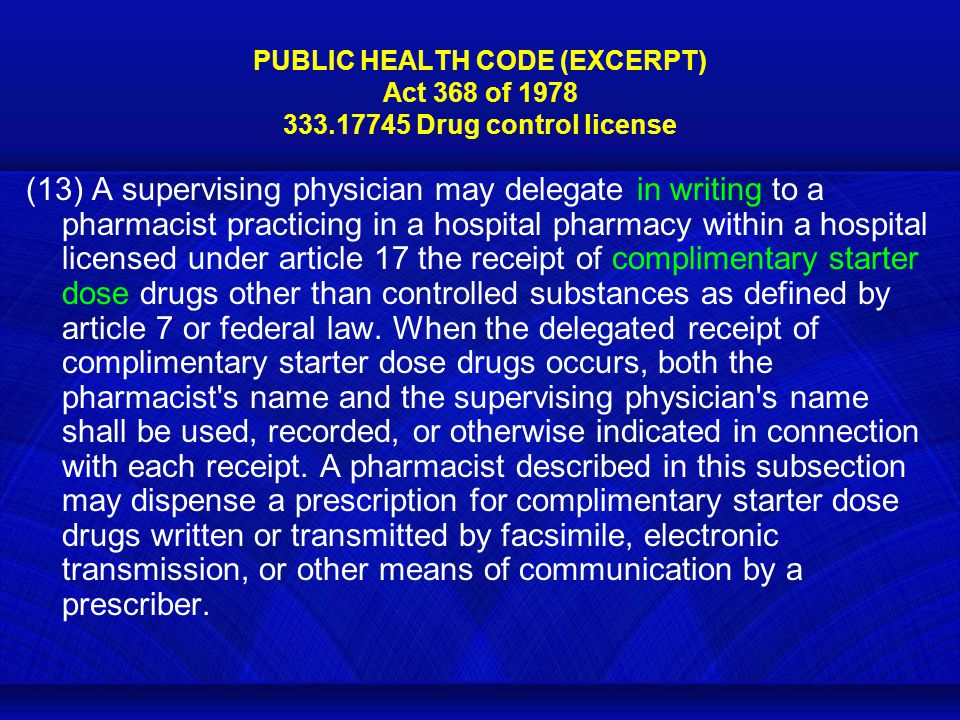 PUBLIC HEALTH CODE (EXCERPT) Act 368 of 1978 333.17745 Drug control license (13) A supervising physician may delegate in writing to a pharmacist practicing in a hospital pharmacy within a hospital licensed under article 17 the receipt of complimentary starter dose drugs other than controlled substances as defined by article 7 or federal law.