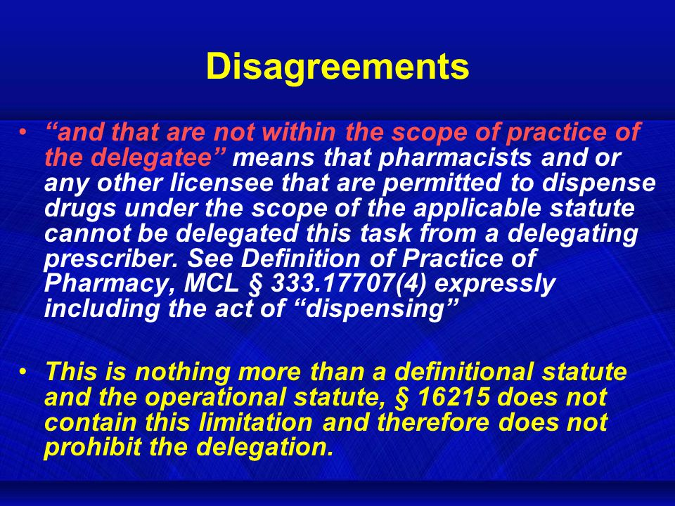 Disagreements and that are not within the scope of practice of the delegatee means that pharmacists and or any other licensee that are permitted to dispense drugs under the scope of the applicable statute cannot be delegated this task from a delegating prescriber.