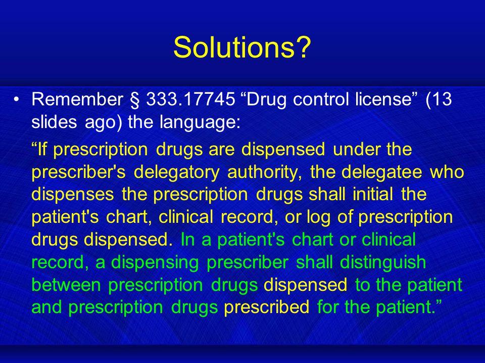 "Solutions? Remember § 333.17745 ""Drug control license"" (13 slides ago) the language: ""If prescription drugs are dispensed under the prescriber's deleg"