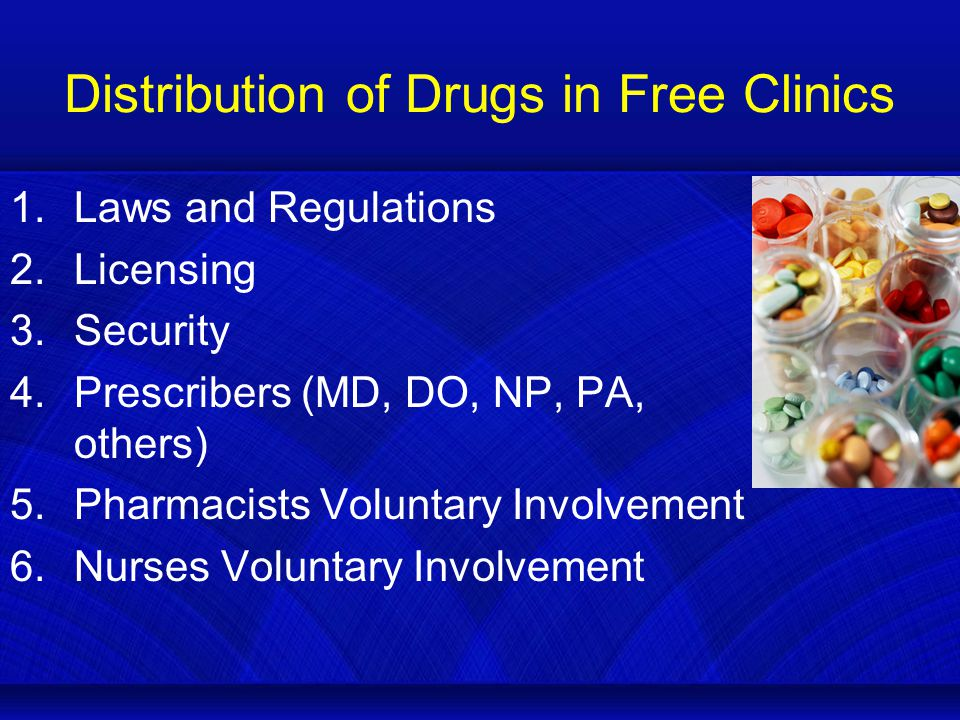 Distribution of Drugs in Free Clinics 1.Laws and Regulations 2.Licensing 3.Security 4.Prescribers (MD, DO, NP, PA, others) 5.Pharmacists Voluntary Involvement 6.Nurses Voluntary Involvement