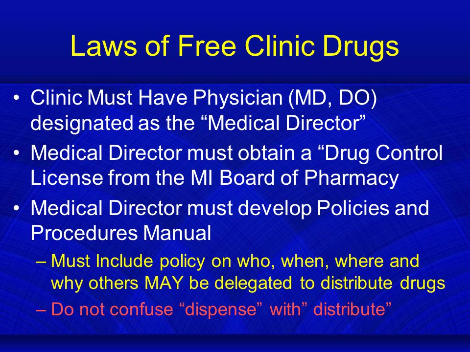 Laws of Free Clinic Drugs Clinic Must Have Physician (MD, DO) designated as the Medical Director Medical Director must obtain a Drug Control License from the MI Board of Pharmacy Medical Director must develop Policies and Procedures Manual –Must Include policy on who, when, where and why others MAY be delegated to distribute drugs –Do not confuse dispense with distribute