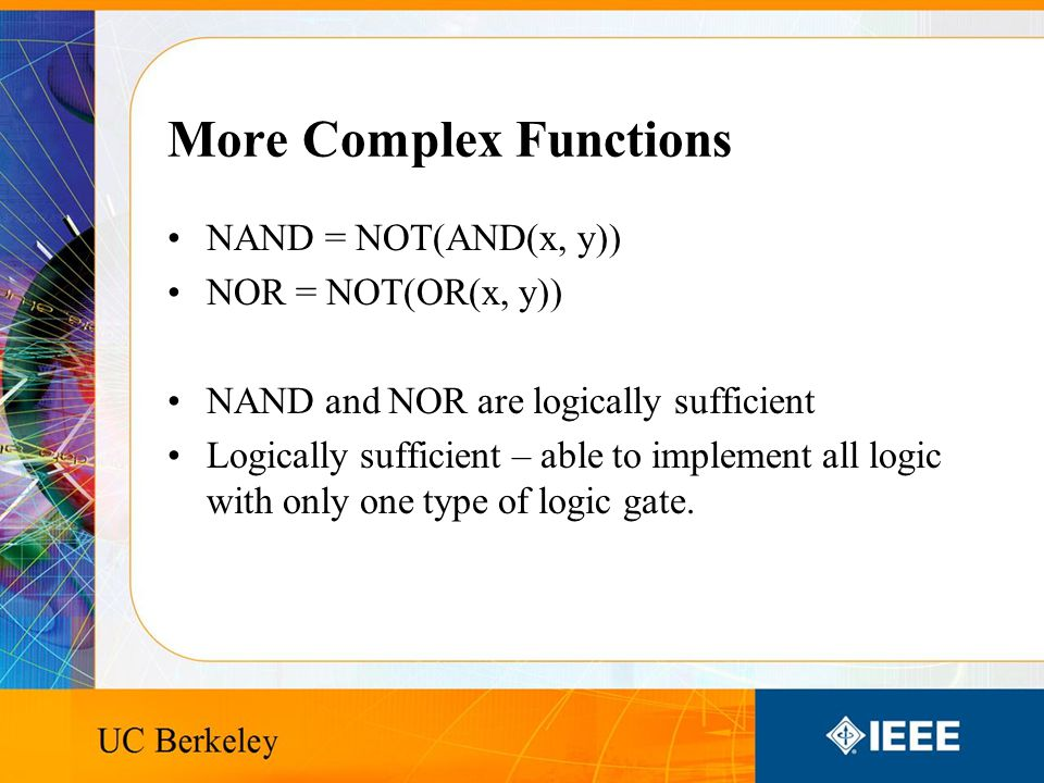 More Complex Functions NAND = NOT(AND(x, y)) NOR = NOT(OR(x, y)) NAND and NOR are logically sufficient Logically sufficient – able to implement all logic with only one type of logic gate.