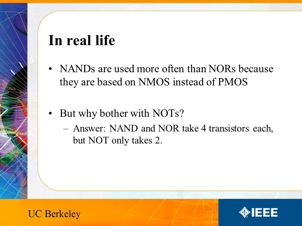 In real life NANDs are used more often than NORs because they are based on NMOS instead of PMOS But why bother with NOTs.