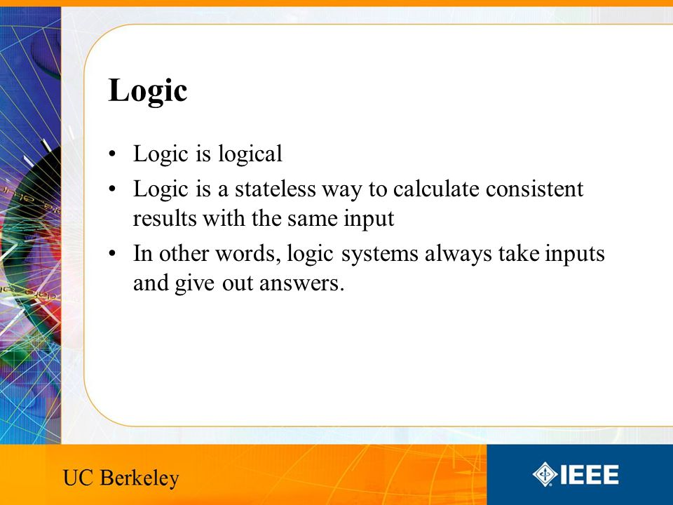 Logic Logic is logical Logic is a stateless way to calculate consistent results with the same input In other words, logic systems always take inputs and give out answers.