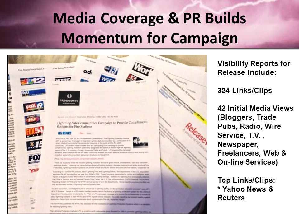 Media Coverage & PR Builds Momentum for Campaign Visibility Reports for Release Include: 324 Links/Clips 42 Initial Media Views (Bloggers, Trade Pubs, Radio, Wire Service, T.V., Newspaper, Freelancers, Web & On-line Services) Top Links/Clips: * Yahoo News & Reuters