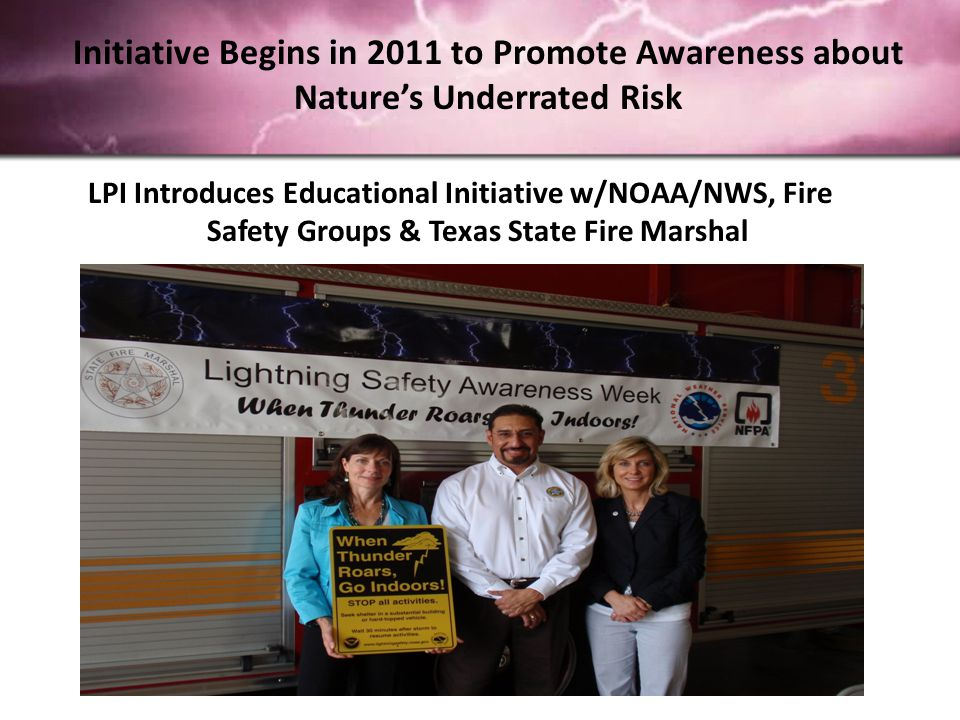 Initiative Begins in 2011 to Promote Awareness about Nature's Underrated Risk LPI Introduces Educational Initiative w/NOAA/NWS, Fire Safety Groups & Texas State Fire Marshal
