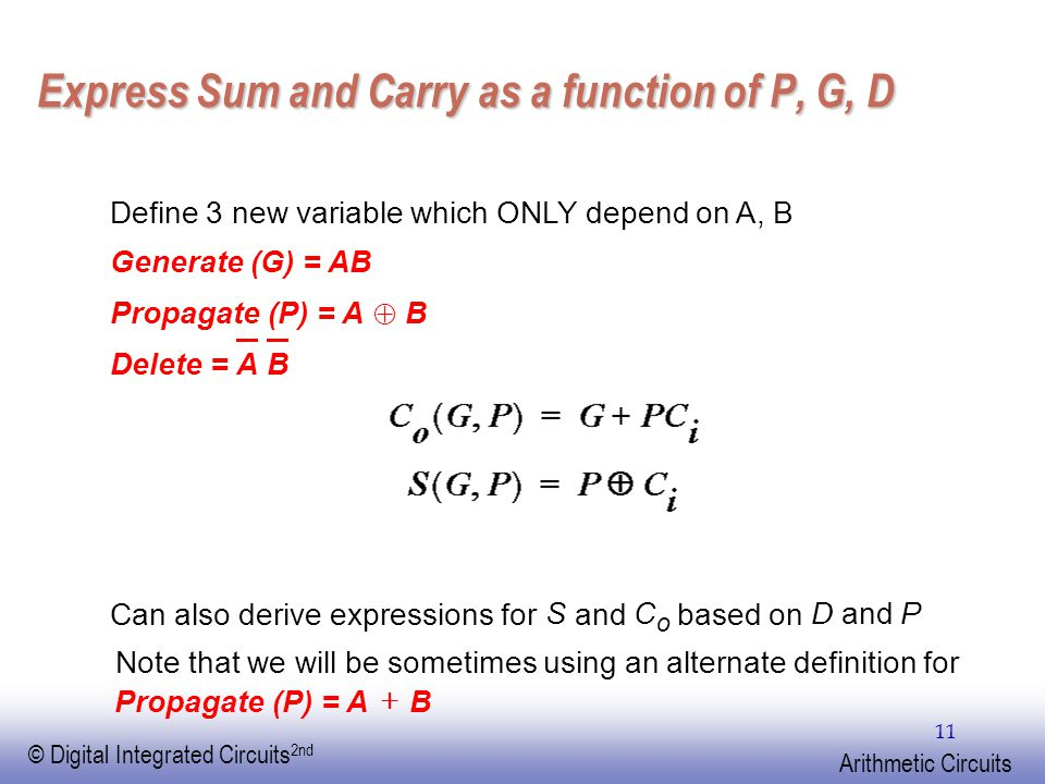 EE141 © Digital Integrated Circuits 2nd Arithmetic Circuits 11 Express Sum and Carry as a function of P, G, D Define 3 new variable which ONLY depend on A, B Generate (G) = AB Propagate (P) = A  B Delete =A B Can also derive expressions for S and C o based on D and P Propagate (P) = A  B Note that we will be sometimes using an alternate definition for