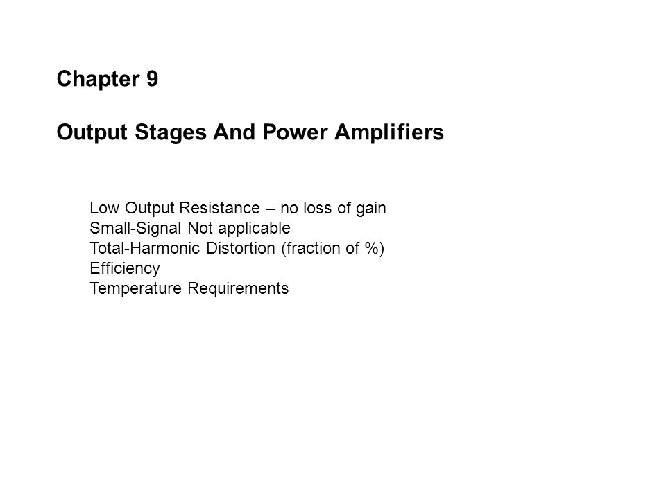 Chapter 9 Output Stages And Power Amplifiers Low Output Resistance – no loss of gain Small-Signal Not applicable Total-Harmonic Distortion (fraction o