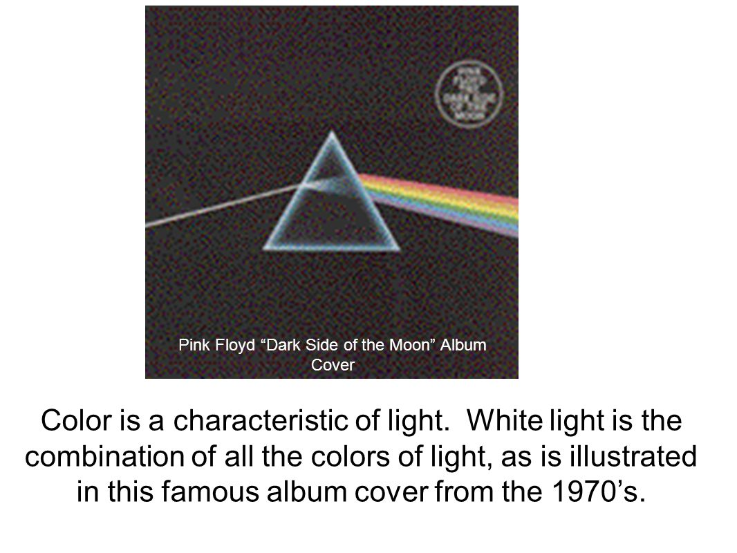 Pink Floyd Dark Side of the Moon Album Cover Color is a characteristic of light.