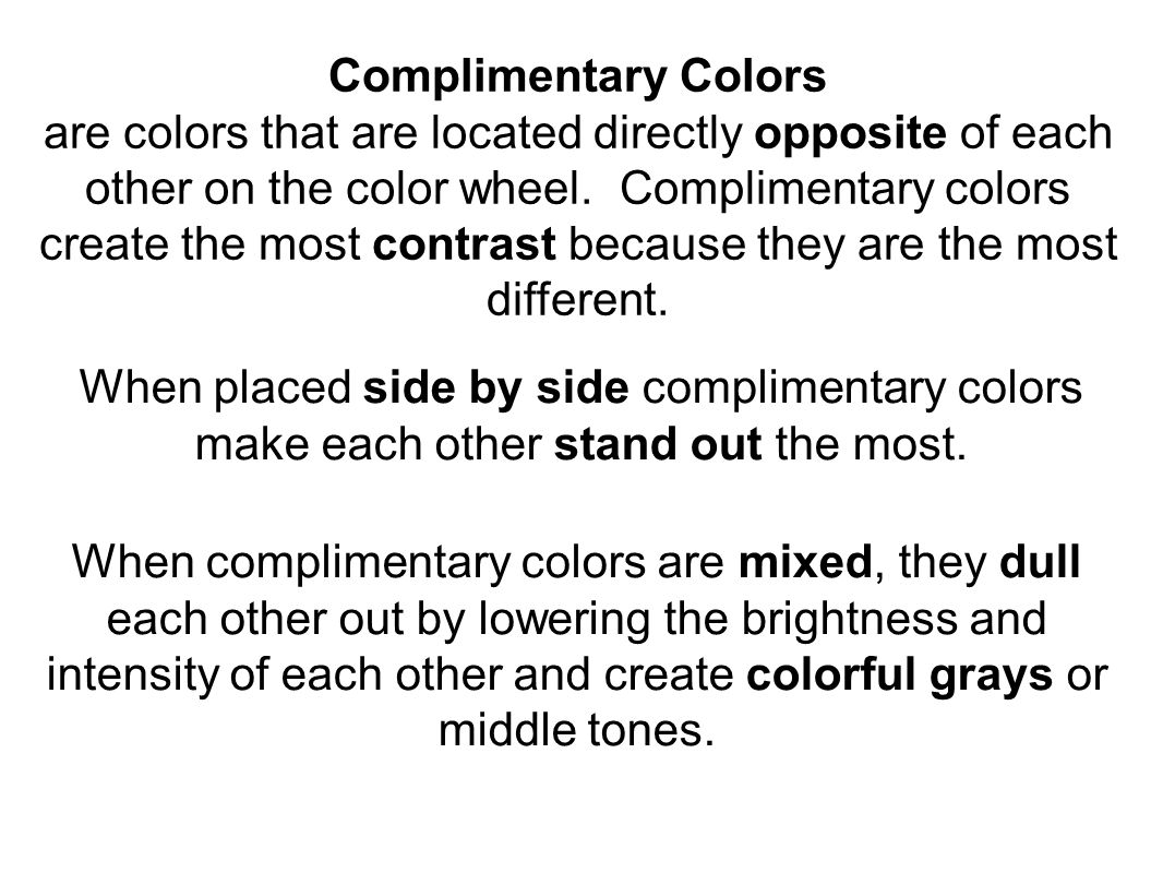 Complimentary Colors are colors that are located directly opposite of each other on the color wheel.