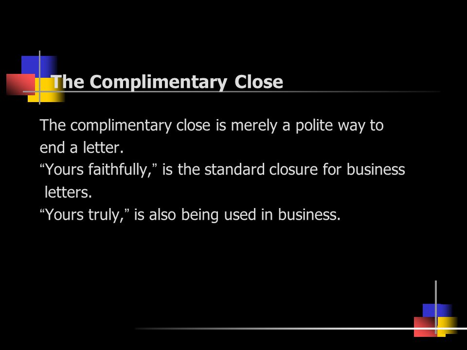 "The Complimentary Close The complimentary close is merely a polite way to end a letter. "" Yours faithfully, "" is the standard closure for business let"