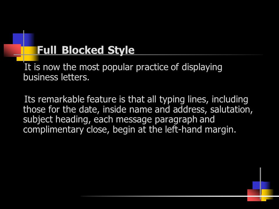 Full Blocked Style It is now the most popular practice of displaying business letters. Its remarkable feature is that all typing lines, including thos