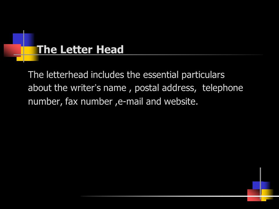 The Letter Head The letterhead includes the essential particulars about the writer ' s name, postal address, telephone number, fax number,e-mail and website.