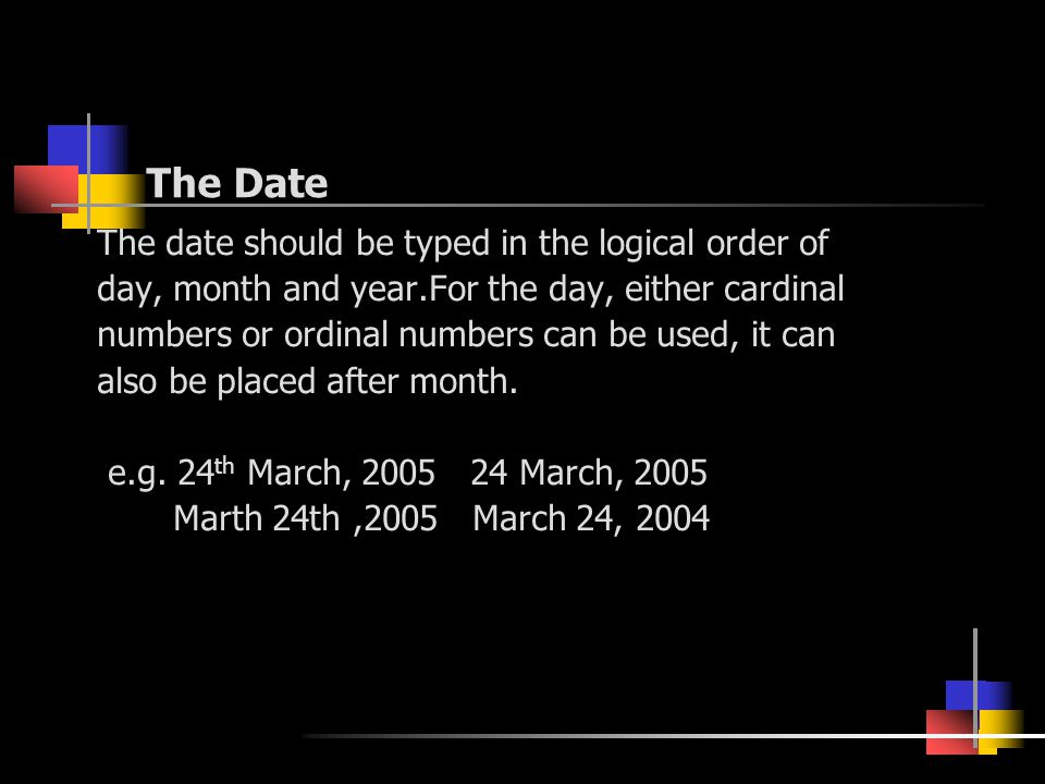 The Date The date should be typed in the logical order of day, month and year.For the day, either cardinal numbers or ordinal numbers can be used, it can also be placed after month.