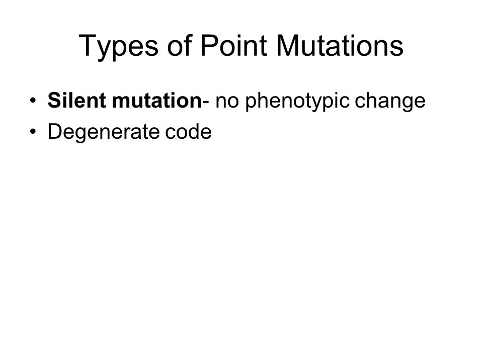 Types of Point Mutations Silent mutation- no phenotypic change Degenerate code