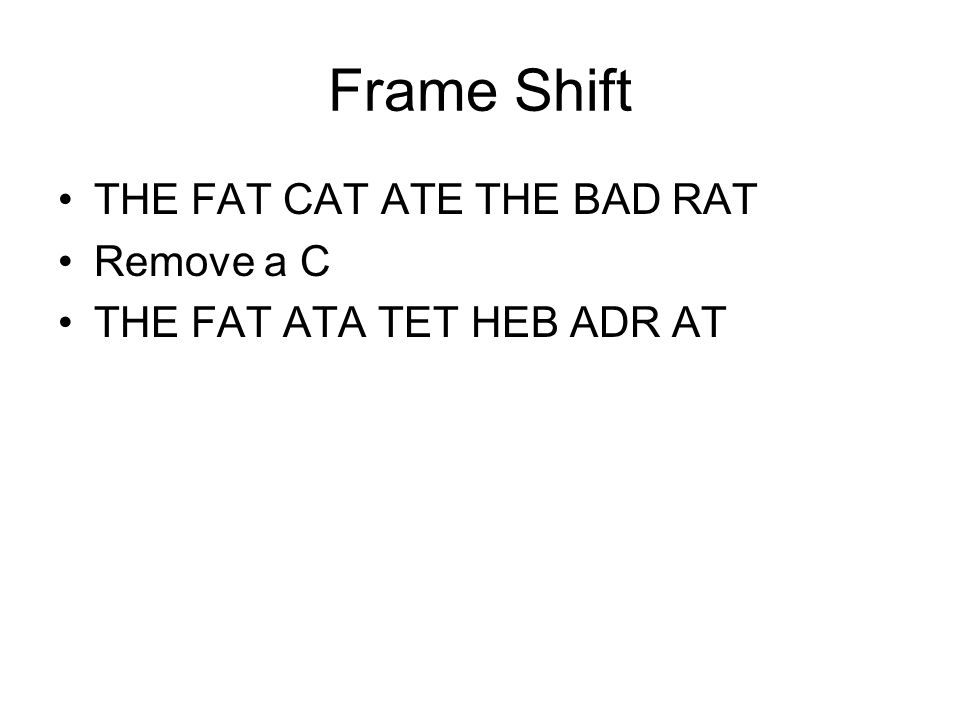 Frame Shift THE FAT CAT ATE THE BAD RAT Remove a C THE FAT ATA TET HEB ADR AT