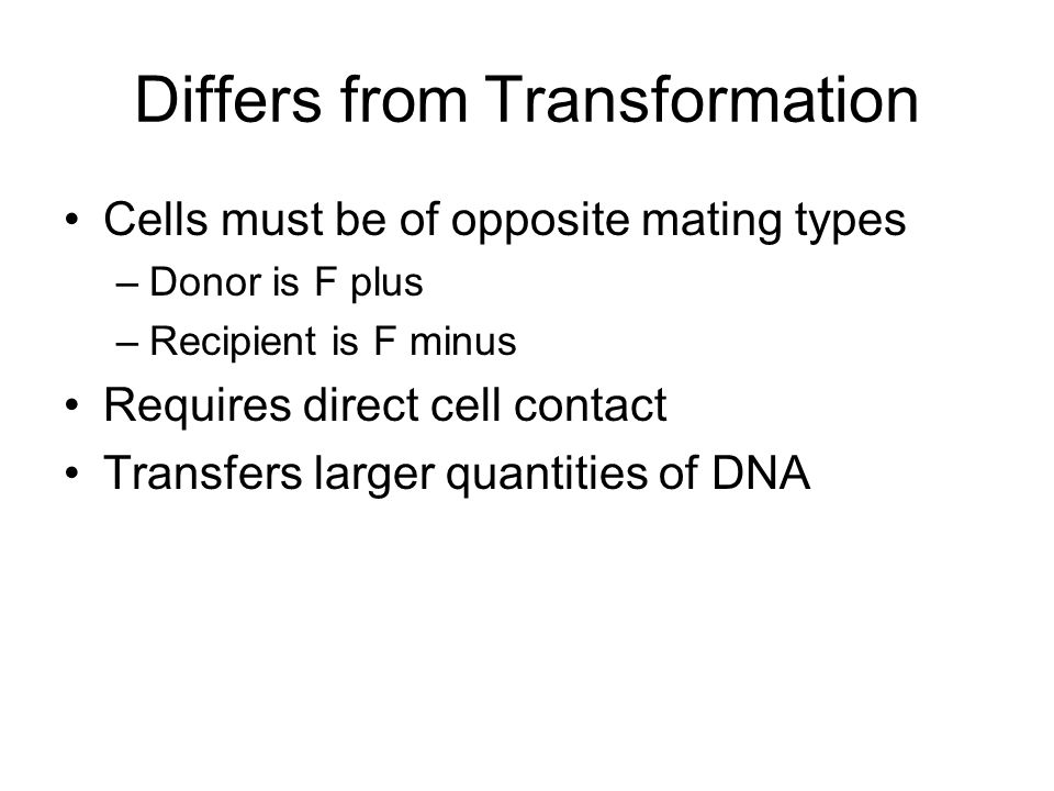 Differs from Transformation Cells must be of opposite mating types –Donor is F plus –Recipient is F minus Requires direct cell contact Transfers larger quantities of DNA