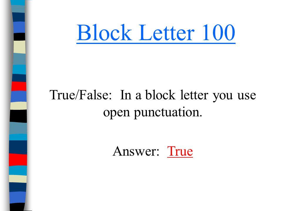 Block Letter 100 True/False: In a block letter you use open punctuation. Answer: TrueTrue