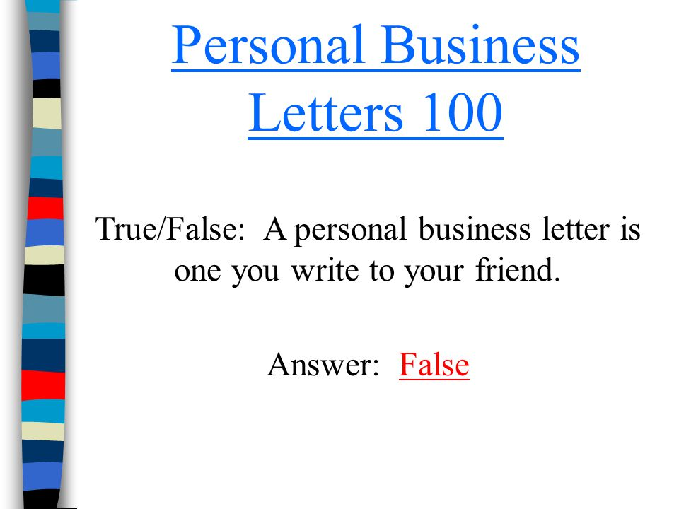 Personal Business Letters 100 True/False: A personal business letter is one you write to your friend. Answer: FalseFalse