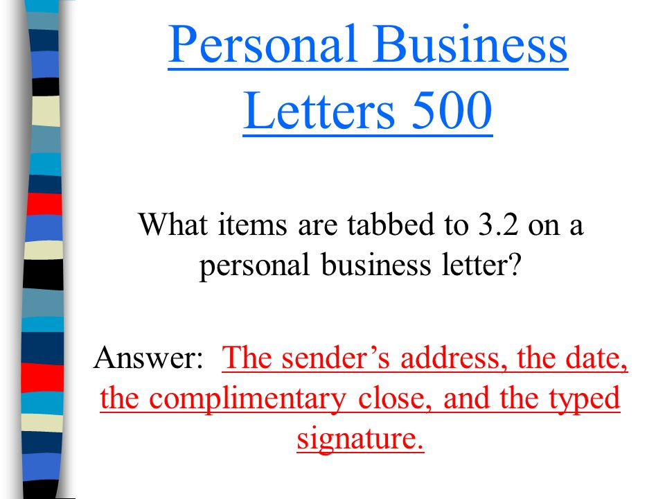 Personal Business Letters 500 What items are tabbed to 3.2 on a personal business letter? Answer: The sender's address, the date, the complimentary cl