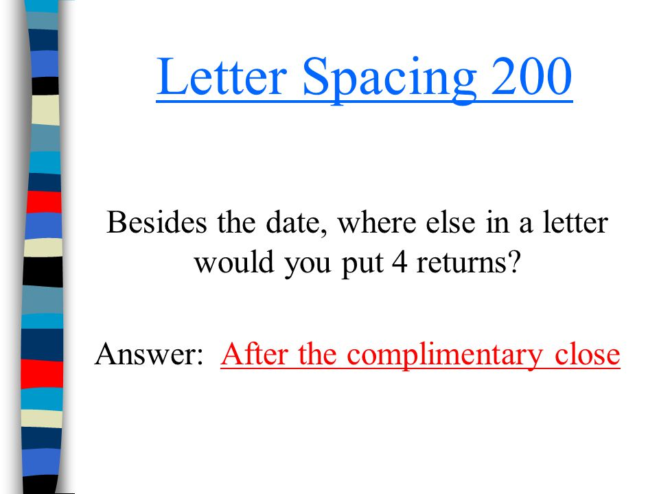 Letter Spacing 200 Besides the date, where else in a letter would you put 4 returns? Answer: After the complimentary closeAfter the complimentary clos